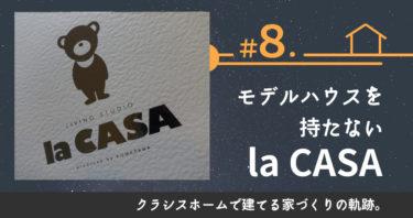 ♯8.モデルハウスを持たない、la CASA。