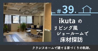 #39.【星ヶ丘】ikutaのリビング風ショールームで床材探訪。