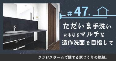 #47.ただいま手洗いにもなるマルチな造作洗面を目指して。